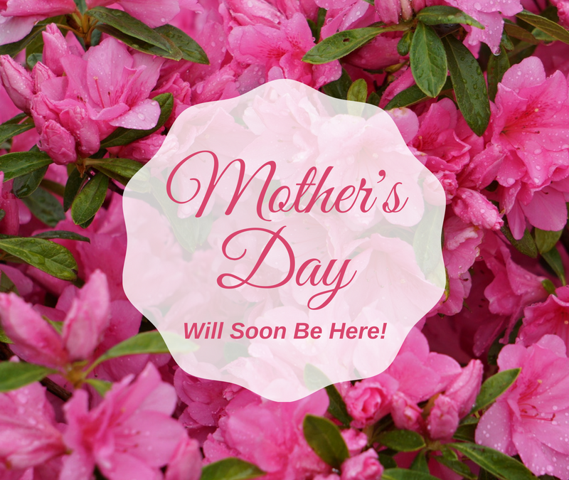 ~ Mother's Day Will Soon Be Here! ~